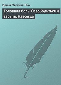 Ирина Малкина-Пых -Головная боль. Освободиться и забыть. Навсегда