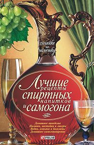Сборник рецептов -Лучшие рецепты спиртных напитков и самогона