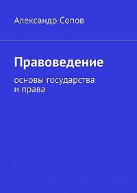Александр Сопов - Правоведение. основы государства иправа