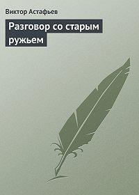 Виктор Астафьев -Разговор со старым ружьем