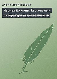 Александра Анненская -Чарльз Диккенс. Его жизнь и литературная деятельность