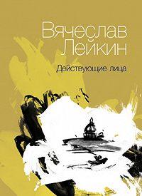 Вячеслав Лейкин -Действующие лица (сборник)