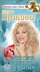 Наталия Правдина -Как стать счастливым и богатым