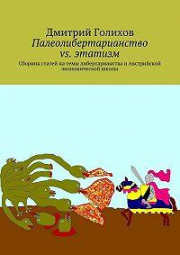 Дмитрий Голихов -Палеолибертарианство vs. этатизм. Сборник статей натемы либертарианства иАвстрийской экономической школы