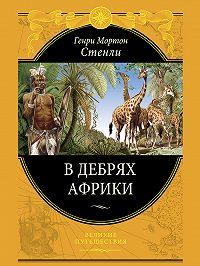 Генри Мортон Стенли - В дебрях Африки