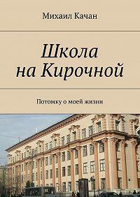 Михаил Качан -Школа наКирочной. Потомку омоей жизни