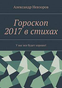Александр Невзоров -Гороскоп 2017 в стихах. Увас все будет хорошо!