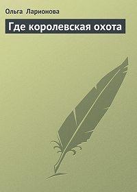 Ольга Ларионова -Где королевская охота