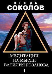 Игорь Соколов -Медитации на мысли Василия Розанова. Том 1