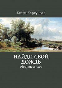 Елена Картунова -Найди свой дождь. Сборник стихов