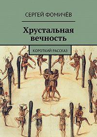Сергей Фомичёв - Хрустальная вечность. короткий рассказ