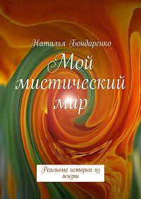 Наталья Константиновна Бондаренко -Мой мистический мир. Реальные истории из жизни