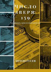 Антон Гусев -Число зверя:159. Как избежать срока за мошенничество
