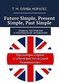 Т. Олива Моралес -Future Simple, Present Simple, Past Simple. Правила построения иупотребления, упражнения