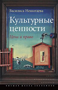 Василиса Нешатаева -Культурные ценности. Цена и право