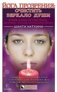 Шанти Натхини -Йога прозрения: очистить зеркало души. Уникальная система восточных методов исправления зрения