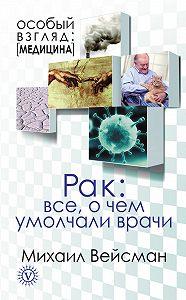 Михаил Вейсман -Рак: все о чем умолчали врачи