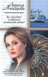 Людмила Анисарова - Вы способны улыбнуться незнакомой собаке?