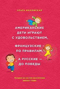 Ольга Ивановна Маховская -Американские дети играют с удовольствием, французские – по правилам, а русские – до победы. Лучшее из систем воспитания разных стран