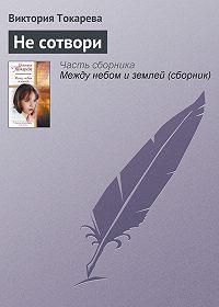 Виктория Токарева - Не сотвори