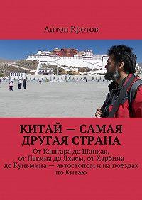 Антон Кротов -Китай– самая другая страна. ОтКашгара доШанхая, отПекина доЛхасы, отХарбина доКуньмина– автостопом инапоездах поКитаю