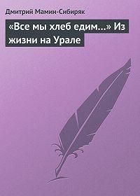 Дмитрий Мамин-Сибиряк -«Все мы хлеб едим…» Из жизни на Урале
