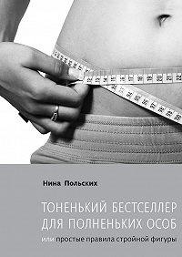 Нина Польских -Тоненький бестселлер для полненькихособ. или Простые правила стройной фигуры