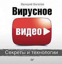 Валерий Богатов -Вирусное видео. Секреты и технологии