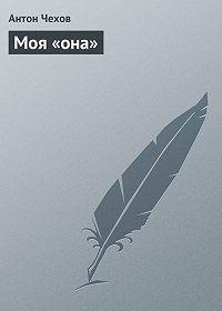 Антон Чехов -Моя «она»