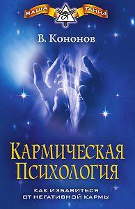 Владимир Вадимович Кононов -Кармическая психология. Как избавиться от негативной кармы