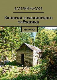 Валерий Маслов -Записки сахалинского таёжника. Избранное