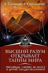 Лариса Секлитова -Высший Разум открывает тайны мира. Пирамиды, сфинкс на Марсе и другие загадки Вселенной