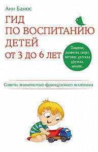 Анн Бакюс -Гид по воспитанию детей от 3 до 6 лет. Советы знаменитого французского психолога