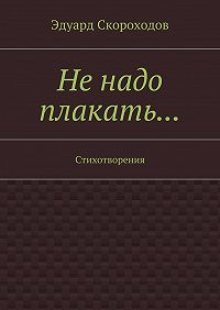Эдуард Скороходов -Не надо плакать… Стихотворения