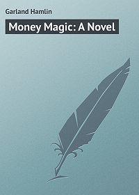 Hamlin Garland -Money Magic: A Novel