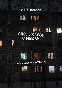 Илья Назаров -Спотыкаясь омысли. Размышления и озарения
