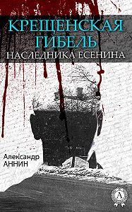 Александр Аннин -Крещенская гибель наследника Есенина