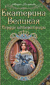 Мария Романова -Екатерина Великая. Сердце императрицы