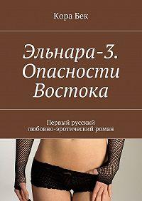 Кора Бек -Эльнара-3.Опасности Востока. Первый русский любовно-эротический роман