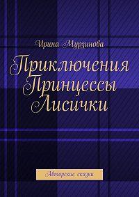 Ирина Мурзинова -Приключения Принцессы Лисички. Авторские сказки
