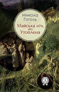 Микола Гоголь - Майська ніч, або Утоплена