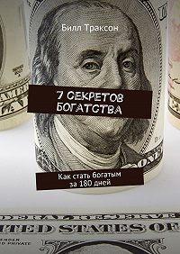 Билл Траксон -7секретов богатства. Как стать богатым за180дней
