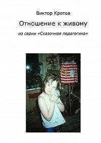 Виктор Кротов - Отношение к живому. Из серии «Сказочная педагогика»