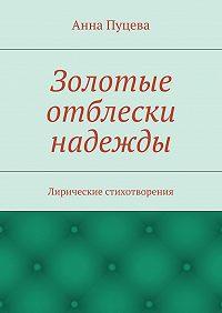 Анна Пуцева -Золотые отблески надежды. Лирические стихотворения
