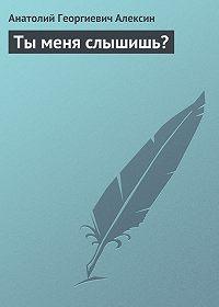 Анатолий Георгиевич Алексин -Ты меня слышишь?