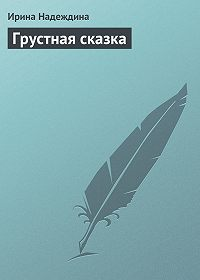 Ирина Надеждина - Грустная сказка