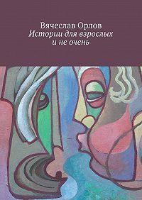 Вячеслав Орлов -Истории для взрослых и не очень