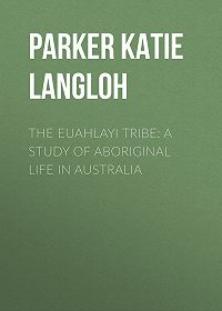 Katie Parker -The Euahlayi Tribe: A Study of Aboriginal Life in Australia