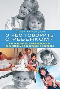 Ольга Ивановна Маховская -О чем говорить с ребенком? Инструкция по выживанию для современных российских родителей