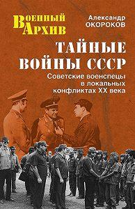 Александр Окороков -Тайные войны СССР. Советские военспецы в локальных конфликтах XX века